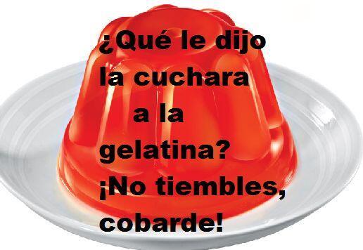¿Qué le dijo la cuchara a la gelatina? ¡No tiembles cobarde!