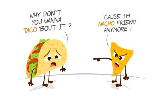 """Why don't you wanna taco bout it?"" ""'Cause I'm nacho friend anymore!"""