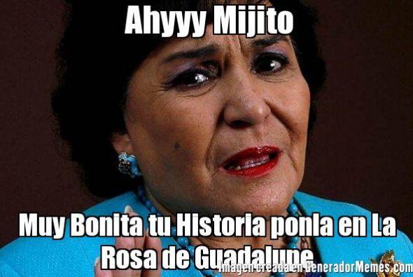 """Ay mijito, muy bonita tu historia. Ponla en la Rosa de Guadalupe""."