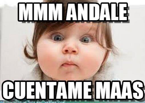 """""""Mmm ándale, cuéntame más""""."""